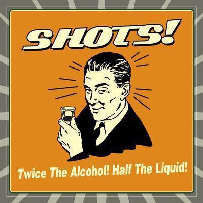 Shots! Twice the Alcohol! Half the Liquid!