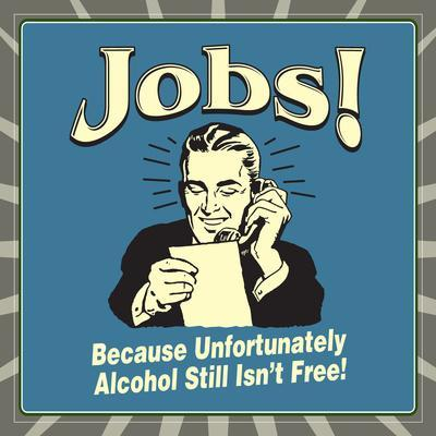Jobs! Because Unfortunately Alcohol Still Isn't Free!