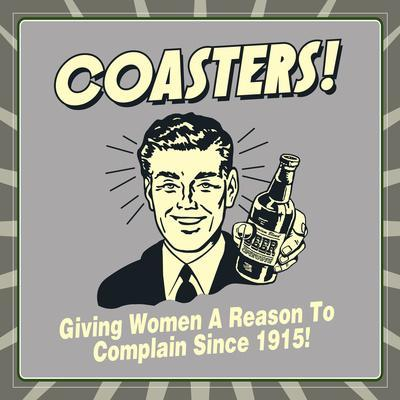 Coasters! Giving Women a Reason to Complain Since 1915!