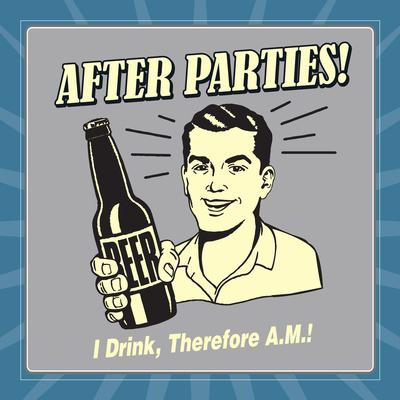 After Parties! I Drink Therefore A.M.