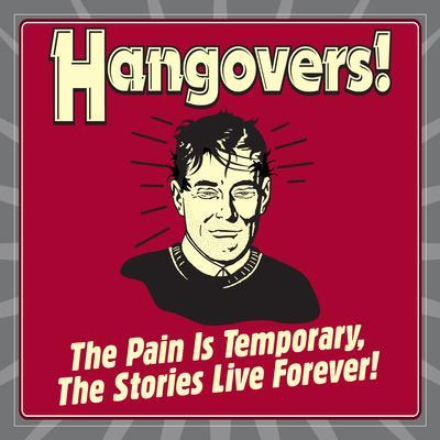 Hangovers! the Pain Is Temporary, the Stories Live Forever!