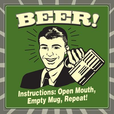 Beer! Instructions: Open Mouth, Empty Mug, Repeat!