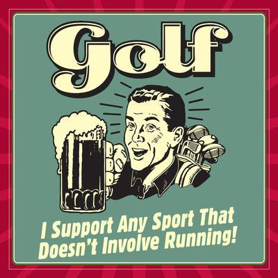 Golf! I Support Any Sport That Doesn't Involve Running!