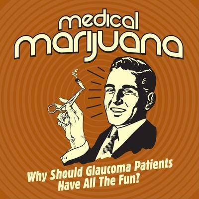 Medical Marijuana Why Should Glaucoma Patients Have All the Fun?