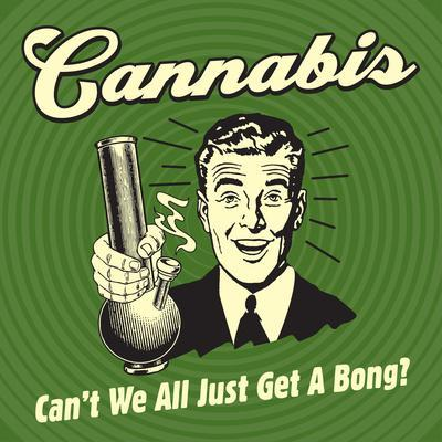Cannabis Can't We All Just Get a Bong?