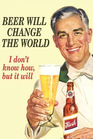 Beer Will Change The World... Don't Know How But It Will  - Funny Poster