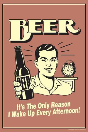 Beer The Only Reason I Wake Up Every Afternoon Poster