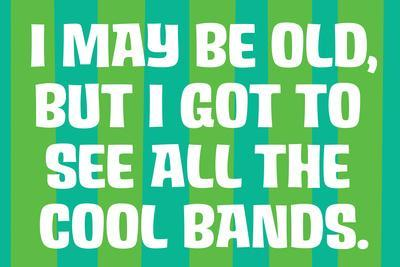 I May Be Old but I Got to See All the Cool Bands Funny Art Poster