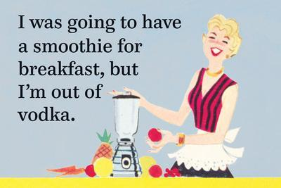 I Was Going to Have a Smoothie for Breakfast, But I'm Out of Vodka