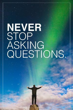 Never Stop Asking Questions