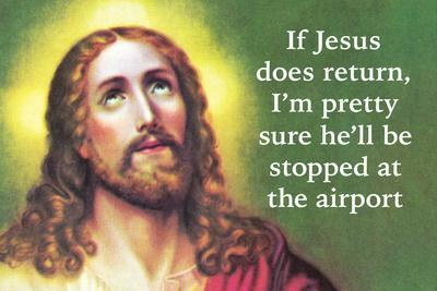 If Jesus Does Return I'm Pretty Sure He'll Be Stopped at the Airport