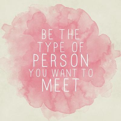 Motivating Quote - Be the Type of Person You Want to Meet